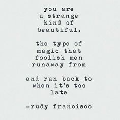 You are a strange kind of beautiful. The type of magic that foolish men runaway from. And run back to when it's too late.