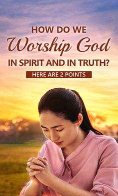 Do you know how to worship God in spirit and in truth? How should we put it into practice? This article will show you the way. #listen_to_God #the_Holy_Spirit #God's_will #strength_of_faith #Gods_promises