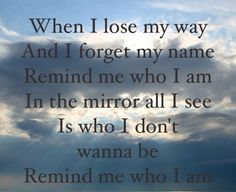 Remind Me Who I Am --Jason Gray Sometimes you just need a reminder of who you are in Christ!!!