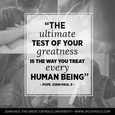Saint Pope John Paul II The ultimate test of your greatness is the way you treat everyone.