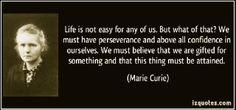 """""""La vida no es fácil para ninguno de nosotros. Pero ¿qué con eso? Debemos tener perseverancia y sobre todo confianza en nosotros mismos. Debemos creer que somos dotados por algo y que ese algo debe ser alcanzado."""" - Marie Curie  www.caropadilla.com"""