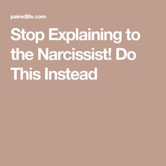 Stop Explaining to the Narcissist! Do This Instead