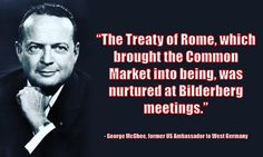 """""""The Treaty of Rome, which brought the Common Market into being, was nurtured at Bilderberg meetings.""""   - George McGhee, former US Ambassador to West Germany"""