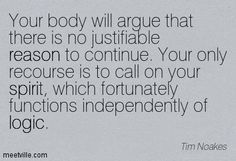 """Your body will argue that there is no justifiable reason to continue. Your only recourse is to call on your spirit, which fortunately functions independently of logic."" —Tim Noakes - Google Search"