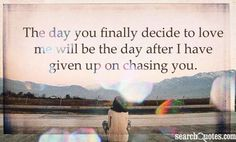 The day you finally decide to love me will be the day after I have given up on chasing you.