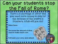 $Can You Stop the Fall of Rome Simulation A PowerPoint takes students through a simulation where they get to be the emperor of Rome. Will they make wise decisions to prevent the collapse of the empire or will their decisions quicken its demise? Students face 16 scenarios where they choose from several options.