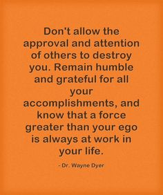 Don't allow the approval and attention of others to destroy you. Remain humble and grateful for all your accomplishments, and know that a force greater than your ego is always at work in your life.