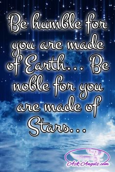 Be humble for you are made of Earth... Be noble for you are made of Stars...  #wordsofwisdom