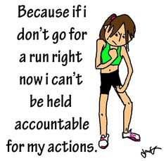 Running Humor #131: Because if I don't go for a run right now, I can't be held accountable for my actions.