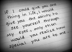 If i could, I would. You just need to see your self through others eyes. The people who say your beautiful, and give you compliments. Only then, would you realize how special you are to me.