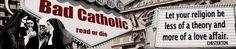 Bad Catholic — don't cringe.  It's not what you think.