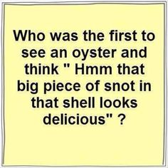 Who was the first to see an oyster an think, hmm, that big piece of snot in that she'll looks delicious? Funny Cute, The Funny, Funny Pins, Funny Memes, Funny Stuff, Random Stuff, Laughter The Best Medicine, Just For Laughs, Laugh Out Loud