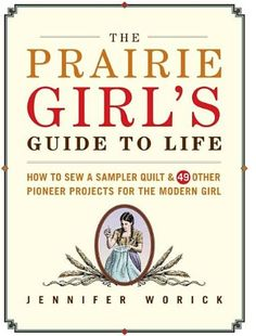 The Prairie Girls Guide to Life: How to Sew a Sampler Quilt & 49 Other Pioneer Projects for the Modern Girl Jennifer Worick 1561589861 9781561589869 Frontier fun meets a home-spun touch in this heart-warming mixture of pio Books To Read, My Books, Pioneer Life, Pioneer School, B 13, This Is A Book, Girl Guides, Life Skills, Book Lists