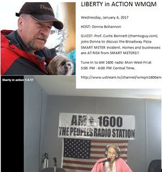 LIBERTY in ACTION WMQM   Wednesday, January 4, 2017 HOST: Donna Bohannon  GUEST: Prof. Curtis Bennett (thermoguy.com) joins Donna to discuss the Broadway Pizza SMART METER incident. Homes and businesses are AT RISK from SMART METERS!! Tune In to AM 1600 radio Mon-Wed-Fri at  5:00 PM - 6:00 PM Central Time. http://www.ustream.tv/channel/wmqm1600am