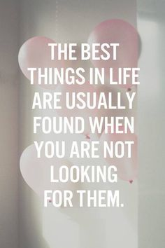 The best things in life are usually found when you are not looking for them.