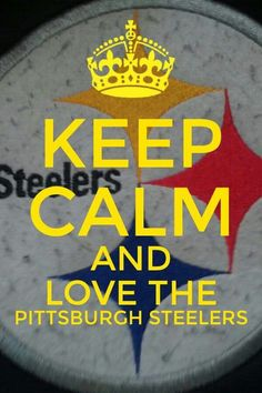 Keep calm and love the PITTSBURGH STEELERS!