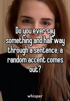 my accent changes like every 2 hours so *shrug*