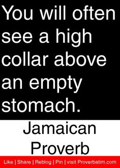 You will often see a high collar above an empty stomach. - Jamaican Proverb #proverbs #quotes