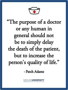 """The purpose of a doctor or any human in general should not be to simply delay the death of a patient, but to increase the person's quality of life."" - Patch Adams May he rest in peace. Hospice Quotes, Medical Quotes, Medical Humor, Nurse Quotes, Nurse Humor, Medical School, Patch Adams Quotes, Dr Patch Adams, Robin Williams Quotes"