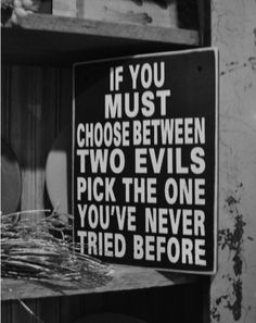 If you must choose between two evils pick the one you've never tried before.