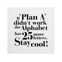 if plan A didn't work the alphabet has 25 more letters. stay cool!