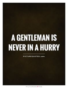 A gentleman is never in a hurry. Men Quotes, Picture Quotes, Quotations, Gentleman, Cool Pictures, Relationship, Humor, Guys, Sayings