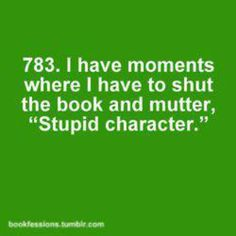 "Bookfessions 783: I have moments where I have to shut the book and mutter, ""Stupid character."""