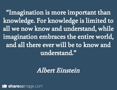 """""""Imagination is more important than knowledge. For knowledge is limited to all we now know and understand, while imagination embraces the entire world, and all there ever will be to know and understand."""" / Albert Einstein"""