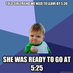 told girlfriend we need to leave by 530 she was ready to go - Success Kid