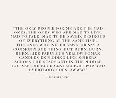 """""""The only people for me are the mad ones, the ones who are mad to live, mad to talk, mad to be savec, desirous of everything at the same time. [...]"""" - Jack Kerouac"""