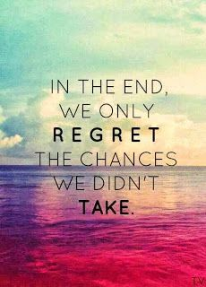 In the end we only regret the chances we didn't take - So if you have dreams, work on them to make them come true, otherwise you will regret