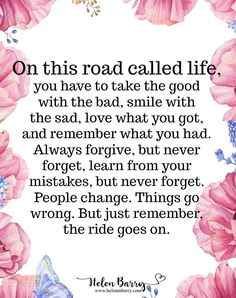 On this road called life, you have to take the good with the bad, smile with the sad, love what you got, and remember what you had. Always forgive, but never forget, learn from your mistakes, but never forget. People change. Things go wrong, But just remember the ride goes on.