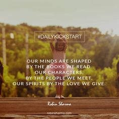 Your #DailyKickstart: Our minds are shaped by the books we read. Our characters, by the people we meet. Our spirits by the love we give.