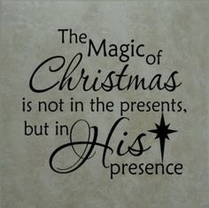 The Magic of Christmas is not in the presents, but in His presence. http://2.bp.blogspot.com/-c07J9sm82D4/UNlTan60cRI/AAAAAAAAD3g/5ipaQKt1bfA/s400/christmas.jpg