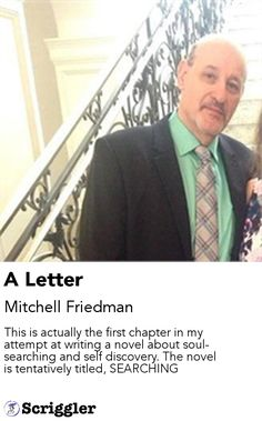 A Letter by Mitchell Friedman https://scriggler.com/detailPost/story/114464 This is actually the first chapter in my attempt at writing a novel about soul-searching and self discovery. The novel is tentatively titled, SEARCHING