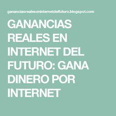 GANANCIAS REALES EN INTERNET DEL FUTURO: GANA DINERO POR INTERNET
