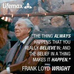 The belief in a thing makes it happen...Frank Loyd Wright