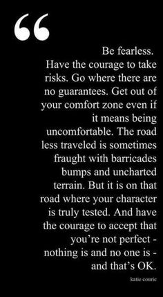 Be Fearless. Have the courage to take risks, get out of your comfort zone. This is hard for me, but sooo worth it when I do it. :)