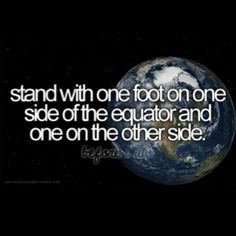 stand with one foot on one side of the equator and one on the other side.