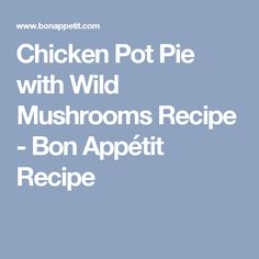 Chicken Pot Pie with Wild Mushrooms Recipe - Bon Appétit Recipe