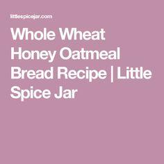 Whole Wheat Honey Oatmeal Bread Recipe | Little Spice Jar