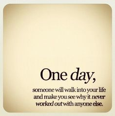 """""""One day, someone will walk into your life and make you see why it never worked out with anyone else,"""""""