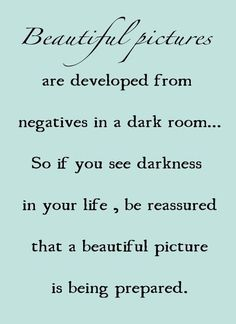 Beautiful pictures are developed from negatives in a dark room... So if yo see darkness in your life, be reassured that a beautiful picture is being prepared. - I seriously love this quote A LOT! (: