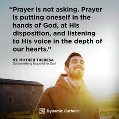 """""""Prayer is not asking. Prayer is putting oneself in the hands of God, at His disposition, and listening to His voice in the depth of our hearts. Mother Theresa, Do Something Beautiful for God Catholic Daily, Dynamic Catholic, Catholic Quotes, Religious Quotes, Prayer Quotes, Wisdom Quotes, Bible Quotes, Quotes To Live By, Godly Quotes"""