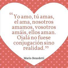 """""""Yo Amo, tú Amas, él ... Ojalá no fuese conjugación sino realidad"""". #MarioBenedetti @Candidman"""