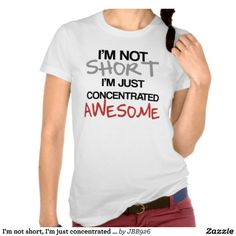I'm not short, I'm just concentrated awesome! Tee Shirt