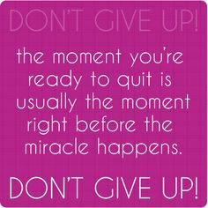 The moment you're ready to quit is usually the moment right before the miracle happens. Don't give up! #quotes #inspiration #birthaffirmations