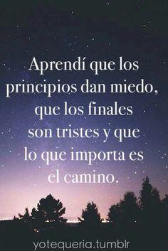 Aprendí que los principios dan miedo, que los finales son tristes y que lo que importa es el camino. #frases