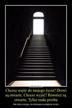 Chcesz wejść do mojego życia? Drzwi są otwarte. Chcesz wyjść? Również są otwarte. Tylko mała prośba – Nie stój w progu, bo blokujesz przejście innym Words Quotes, Wise Words, Magic Words, More Than Words, Love Life, Motto, Best Quotes, Quotations, Wisdom
