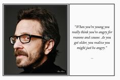 """""""When you're young you really think you're angry for reasons and causes. As you get older, you realize you might just be angry."""" Marc Maron"""